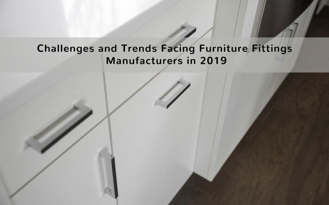 Challenges and Trends Facing Furniture Fittings Manufacturers in 2019